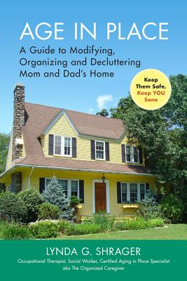 Age in Place: A Guide to Modifying, Organizing and Decluttering Mom and Dad's Home - Shrager Otr Msw, Lynda