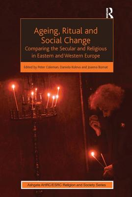 Ageing, Ritual and Social Change: Comparing the Secular and Religious in Eastern and Western Europe - Koleva, Daniela, and Coleman, Peter (Editor), and Bornat, Joanna (Editor)