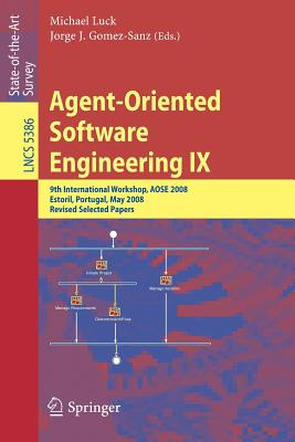 Agent-Oriented Software Engineering IX: 9th International Workshop, Aose 2008, Estoril, Portugal, May 12-13, 2008, Revised Selected Papers - Luck, Michael (Editor)
