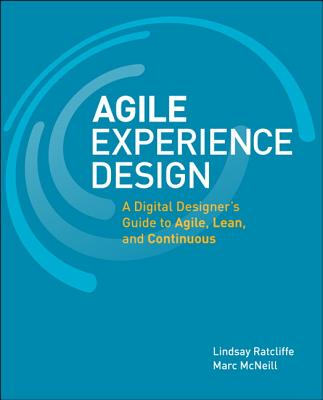 Agile Experience Design: A Digital Designer's Guide to Agile, Lean, and Continuous - Ratcliffe, Lindsay, and McNeill, Marc