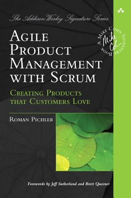 Agile Product Management with Scrum: Creating Products That Customers Love - Pichler, Roman