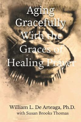 Aging Gracefully with the Graces of Healing Prayer - de Arteage, William L