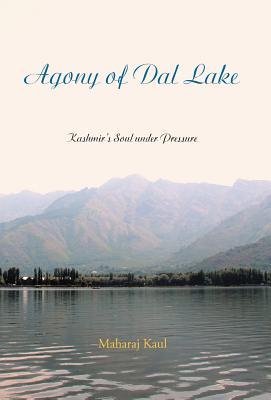 Agony of Dal Lake: Kashmir's Soul Under Pressure - Kaul, Maharaj