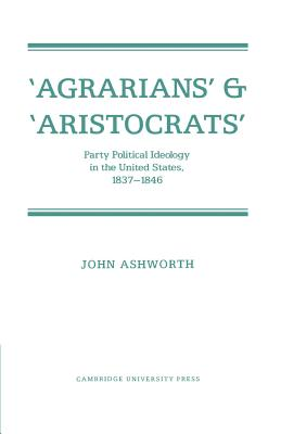 'Agrarians' and 'Aristocrats': Party Political Ideology in the United States, 1837 1846 - Ashworth, John