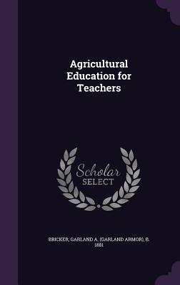 Agricultural Education for Teachers - Bricker, Garland a (Garland Armor) B (Creator)