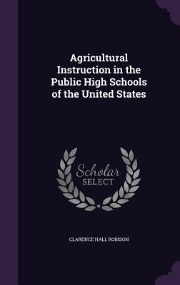 Agricultural Instruction in the Public High Schools of the United States - Robison, Clarence Hall