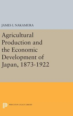 Agricultural Production and the Economic Development of Japan, 1873-1922 - Nakamura, James I.
