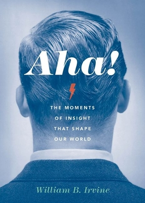 AHA!: The Moments of Insight That Shape Our World - Irvine, William B