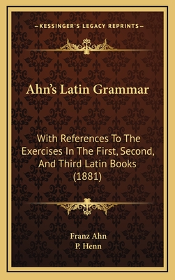 Ahn's Latin Grammar: With References to the Exercises in the First, Second, and Third Latin Books (1881) - Ahn, Franz, and Henn, P