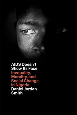 AIDS Doesn't Show Its Face: Inequality, Morality, and Social Change in Nigeria - Smith, Daniel Jordan