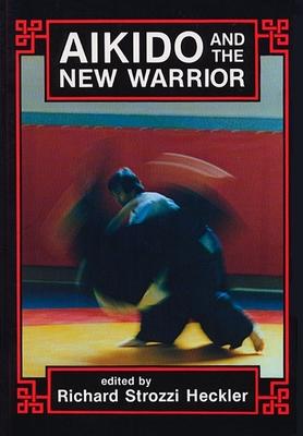 Aikido and the New Warrior - Strozzi-Heckler, Richard (Editor), and Ueshiba, Morihei