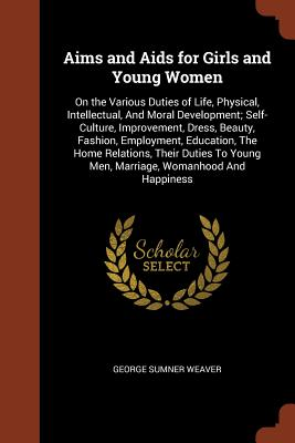 Aims and AIDS for Girls and Young Women: On the Various Duties of Life, Physical, Intellectual, and Moral Development; Self-Culture, Improvement, Dress, Beauty, Fashion, Employment, Education, the Home Relations, Their Duties to Young Men, Marriage... - Weaver, George Sumner