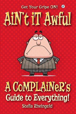Ain't It Awful: A Complainer's Guide to Everything - Rheingold, Stella