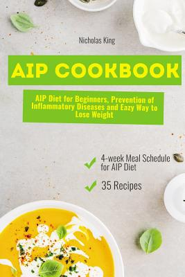 AIP Cookbook: AIP Diet for Beginners, Prevention of Inflammatory Diseases and Easy Way to Lose Weight, Paleo Diet, AIP Paleo Cookbook - King, Nicholas