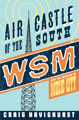 Air Castle of the South: WSM and the Making of Music City - Havighurst, Craig