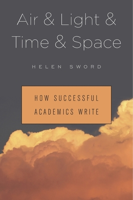 Air & Light & Time & Space: How Successful Academics Write - Sword, Helen