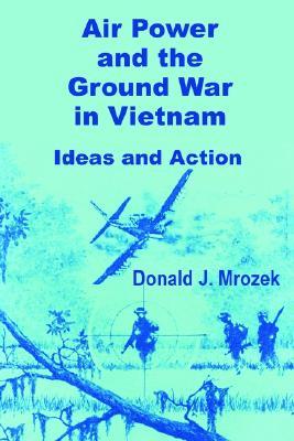 Air Power and the Ground War in Vietnam - Mrozek, Donald J