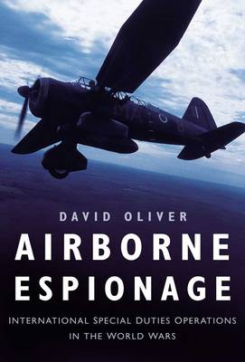 Airborne Espionage: International Special Duty Operations in the World Wars - Oliver, David, Dr.