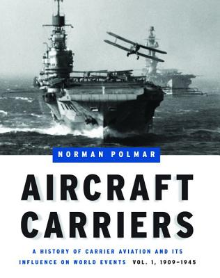 Aircraft Carriers: A History of Carrier Aviation and Its Influence on World Events, Volume I: 1909-1945 - Polmar, Norman