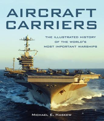 Aircraft Carriers: The Illustrated History of the World's Most Important Warships - Haskew, Michael E