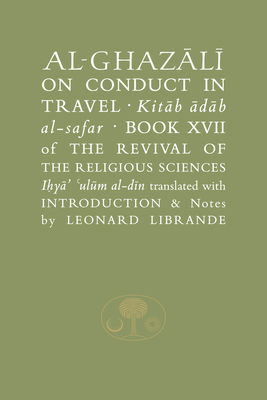 Al-Ghazali on Conduct in Travel: Book XVII of the Revival of the Religious Sciences - Al-Ghazali, Abu Hamid, and Librande, Leonard (Translated by)