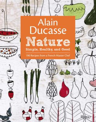 Alain Ducasse Nature: Simple, Healthy, and Good - Ducasse, Alain, and Neyrat, Paula, and Saintagne, Christophe