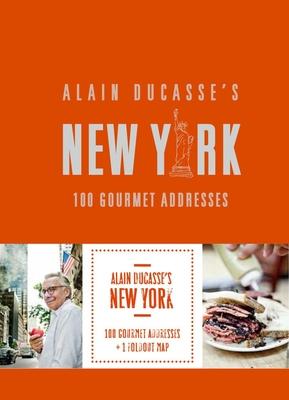 Alain Ducasse's New York: 100 Gourmet Addresses - Ducasse, Alain