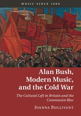 Alan Bush, Modern Music, and the Cold War: The Cultural Left in Britain and the Communist Bloc - Bullivant, Joanna