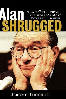 Alan Shrugged: Alan Greenspan, the World's Most Powerful Banker - Tuccille, Jerome