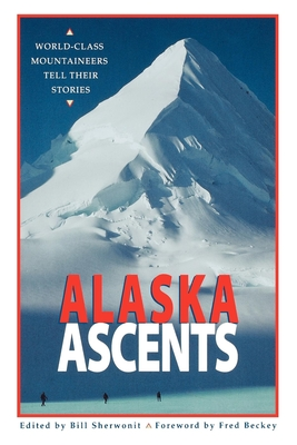 Alaska Ascents: World-Class Mountaineers Tell Thei - Sherwonit, Bill (Editor), and Beckey, Fred (Foreword by)