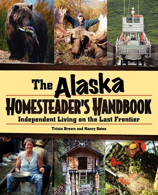 Alaska Homesteader's Handbook: Independent Living on the Last Frontier - Brown, Tricia, and Gates, Nancy