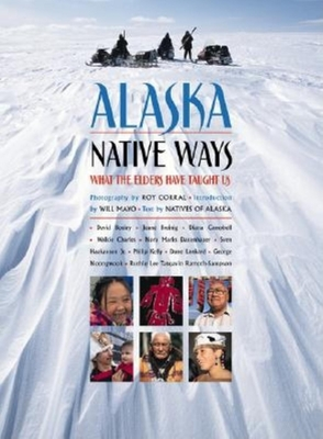 Alaska Native Ways: What the Elders Have Taught Us - Corral, Roy (Photographer), and Mayo, Will (Introduction by), and Natives of Alaska (Text by)