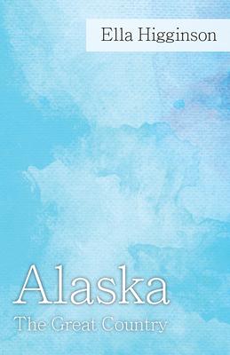 Alaska -The Great Country - Higginson, Ella