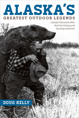 Alaska's Greatest Outdoor Legends: Colorful Characters Who Built the Fishing and Hunting Industries - Kelly, Doug