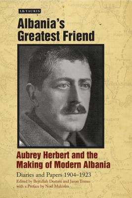 Albania's Greatest Friend: Aubrey Herbert and the Making of Modern Albania: Diaries and Papers 1904-1923 - Herbert, Aubrey, and Malcom, Noel (Preface by), and Destani, Bejtullah (Editor)