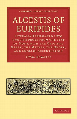 Alcestis of Euripides: Literally Translated Into English Prose from the Text of Monk with the Original Greek, the Metres, the Order, and Engl - Edwards, T W C (Translated by)
