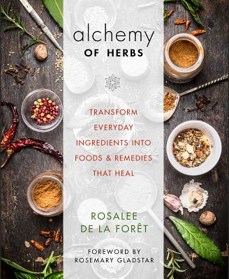 Alchemy of Herbs: Transform Everyday Ingredients Into Foods and Remedies That Heal - de la Foret, Rosalee