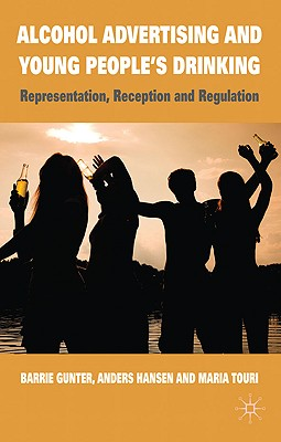 Alcohol Advertising and Young People's Drinking: Representation, Reception and Regulation - Gunter, Barrie, Professor, and Hansen, Anders, and Touri, Maria