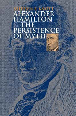 Alexander Hamilton and the Persistence of Myth - Knott, Stephen F