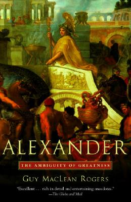 Alexander: The Ambiguity of Greatness - Rogers, Guy MacLean