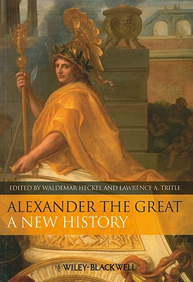 Alexander the Great: A New History - Heckel, Waldemar (Editor), and Tritle, Lawrence A (Editor)