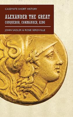 Alexander the Great: Conqueror, Commander, King - Sadler, John, and Serdiville, Rosie