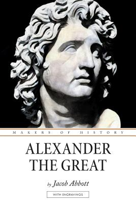 Alexander the Great: Makers of History - Abbott, Jacob