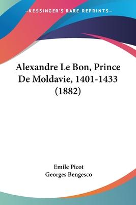 Alexandre Le Bon, Prince de Moldavie, 1401-1433 (1882) - Picot, Emile, and Bengesco, Georges