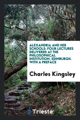 Alexandria and Her Schools: Four Lectures Delivered at the Philosophical Institution, Edinburgh. with a Preface - Kingsley, Charles