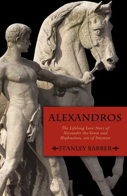 Alexandros: The Lifelong Love Story of Alexander the Great and Hephastian Amyntor - Stanley Barber, Barber, and Barber, Stanley