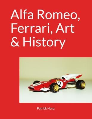 Alfa Romeo, Ferrari, Art & History - Henz, Patrick