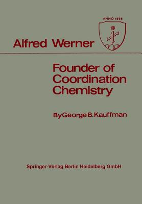 Alfred Werner: Founder of Coordination Chemistry - Kauffman, George B