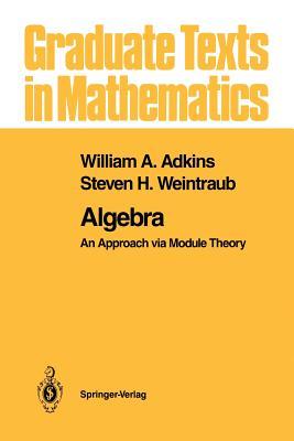Algebra: An Approach via Module Theory - Adkins, William A., and Weintraub, Steven H.