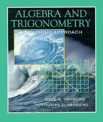 Algebra and Trigonometry: A Graphing Approach - Varberg, Dale, and Varberg, Thomas D